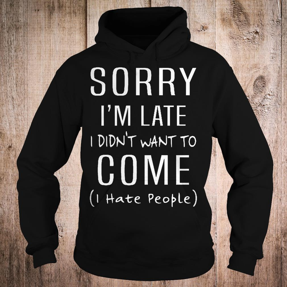 Original Sorry i'm late i didn't want to come i hate people shirt Hoodie