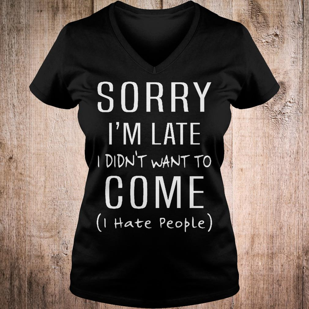 Original Sorry i'm late i didn't want to come i hate people shirt Ladies V-Neck