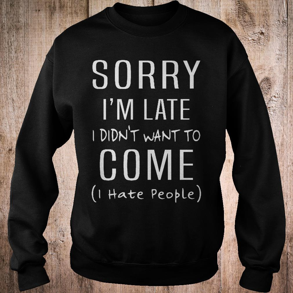 Original Sorry i'm late i didn't want to come i hate people shirt Sweatshirt Unisex
