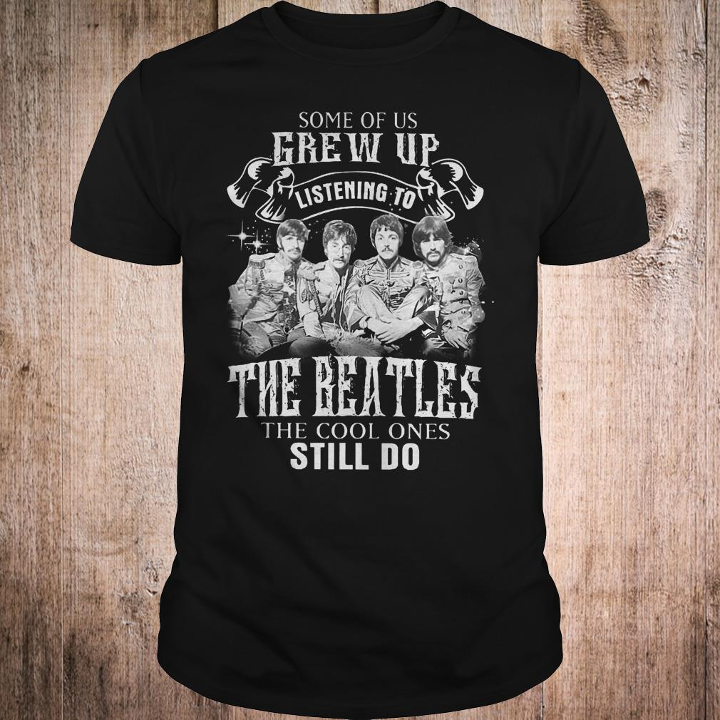 Premium Some of us grew up listening to The Beatles the cool ones still do shirt