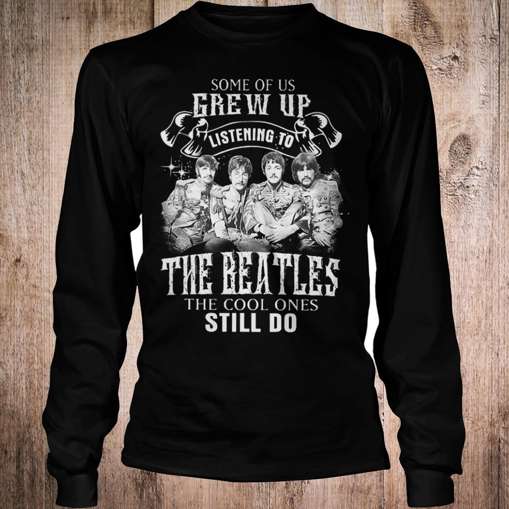 Premium Some of us grew up listening to The Beatles the cool ones still do shirt Longsleeve Tee Unisex