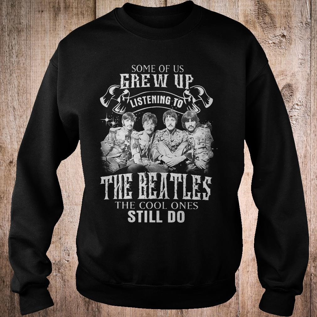 Premium Some of us grew up listening to The Beatles the cool ones still do shirt Sweatshirt Unisex