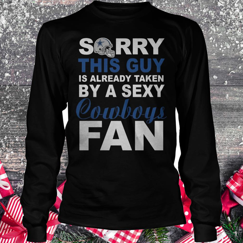 Sorry this guy is already taken by a sexy cowboys fan Shirt Longsleeve Tee Unisex