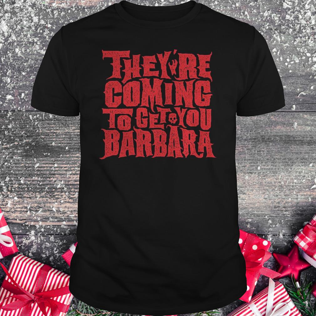 They're coming to get you barbara Shirt