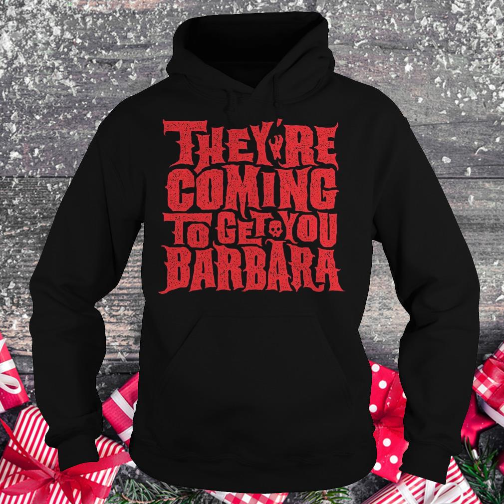 They're coming to get you barbara Shirt Hoodie