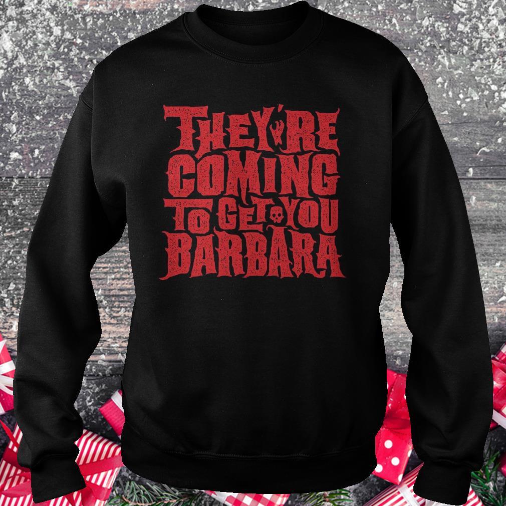 They're coming to get you barbara Shirt Sweatshirt Unisex