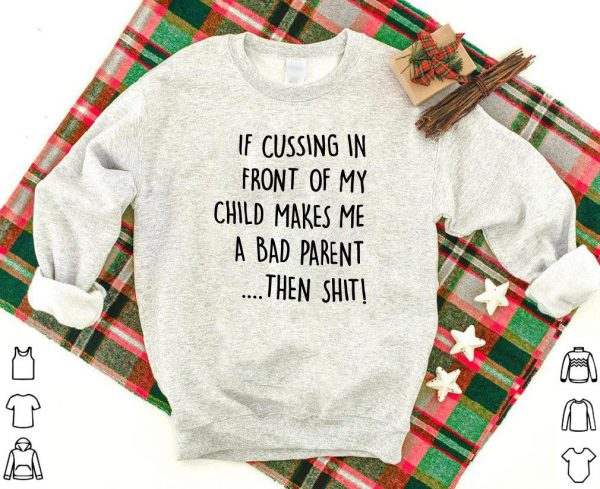 Awesome If Cussing In Front Of My Child Makes Me A Bad Parent Then Shit Shirt 1 1.jpg