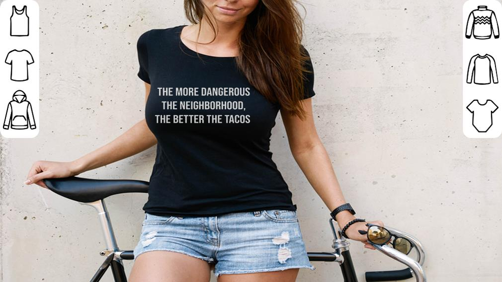 Awesome The More Dangerous The Neighborhood The Better The Tacos Shirt 3 1.jpg