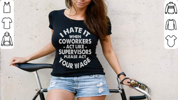 Hot I Hate It When Coworkers Act Like Supervisors Please Act Your Wage Shirt 3 1.jpg