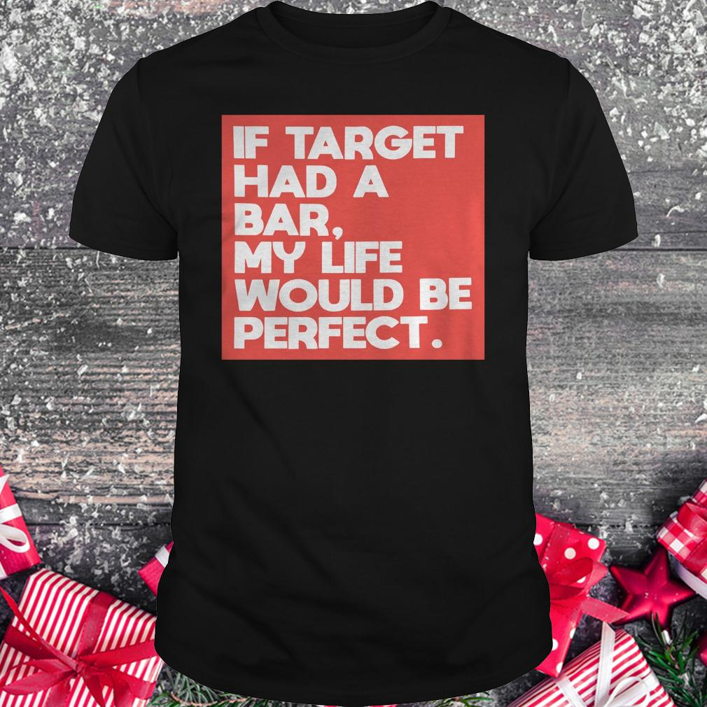 Original If target had a bar, my life would be perfect shirt Classic Guys / Unisex Tee
