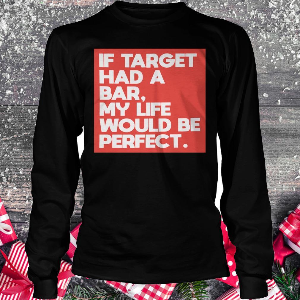 Original If target had a bar, my life would be perfect shirt Longsleeve Tee Unisex