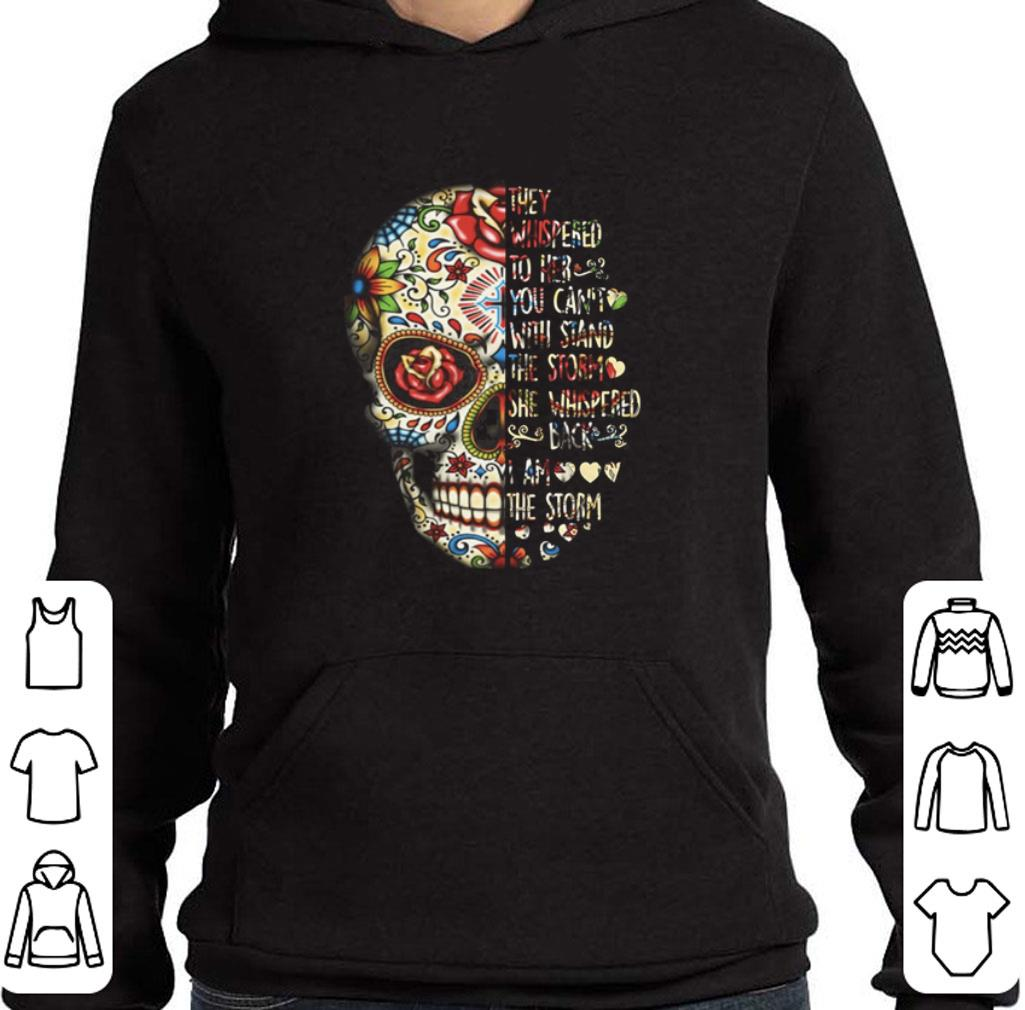 Pretty Skull they whispered to her you can't with stand the storm she whispered back i am the storm shirt