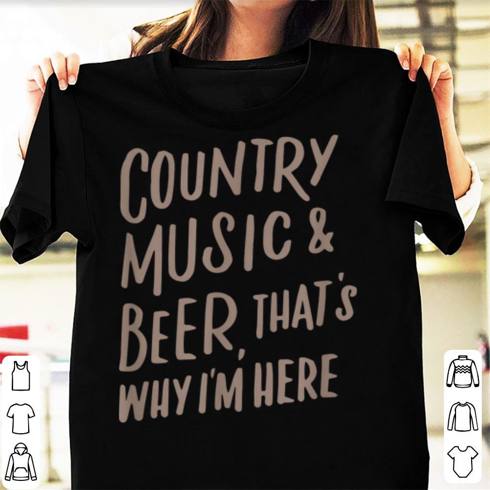 Hot Country Music And Beer That's Why I'm Here shirt