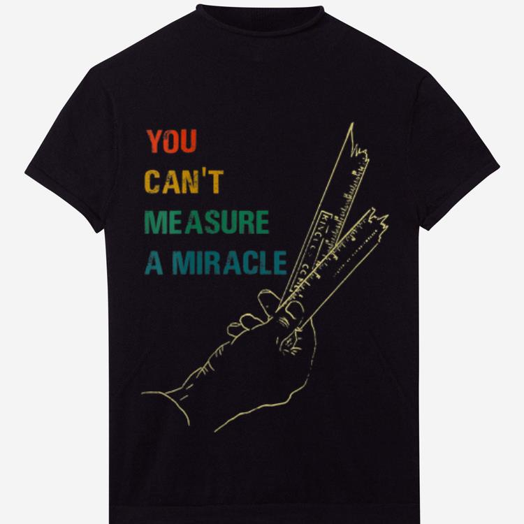 Awesome You Cant Measure a Miracle Vintage shirt