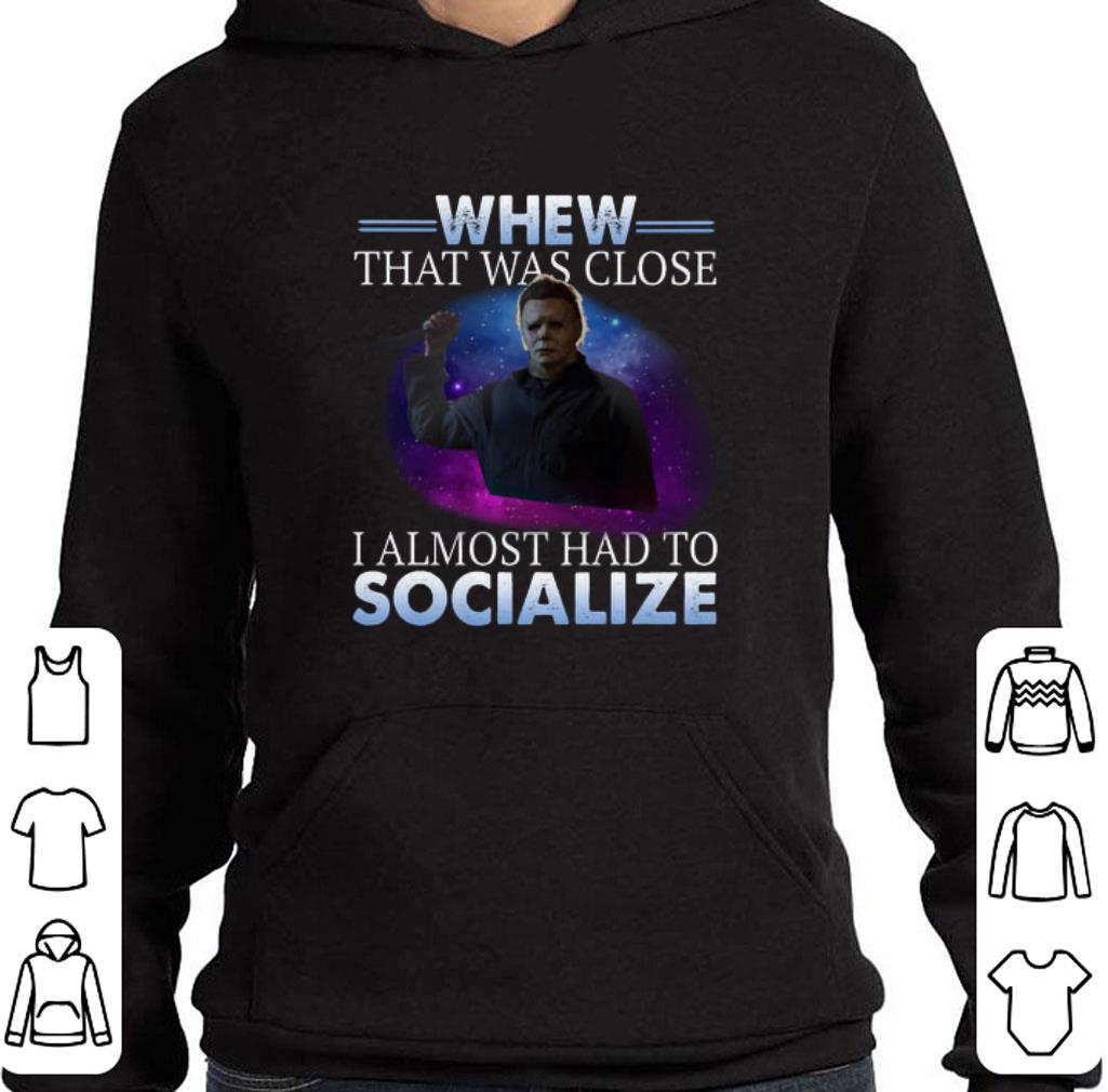 Pretty Michael Myers whew that was close i almost had to socialize shirt