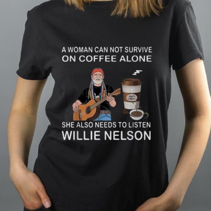 Awesome Coffee A Woman Also Needs To Listen Willie Nelson shirt