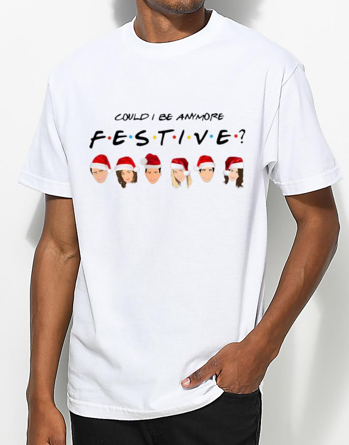 Awesome Could I Be Anymore Festive Friends Santa Merry Christmas shirt