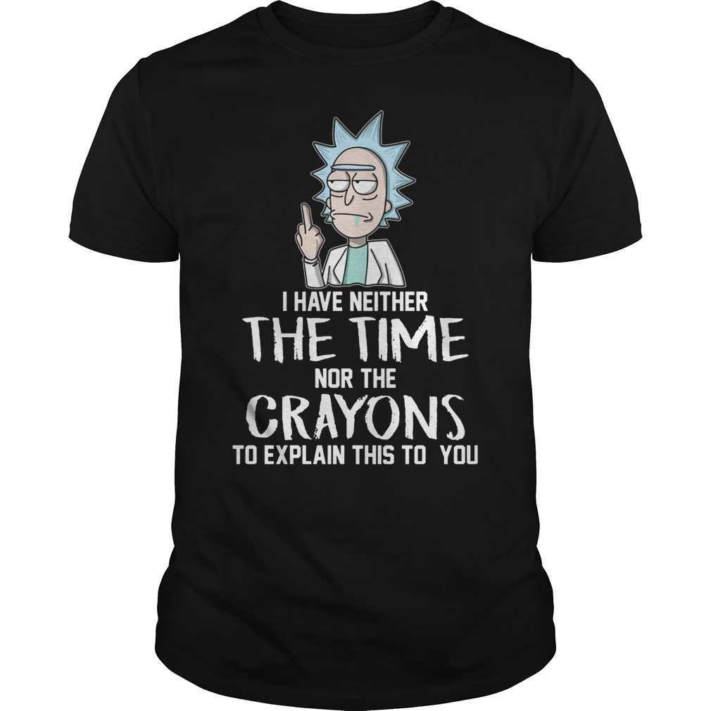 Rick And Morty I Have Neither The Time Nor Crayons To Explain This To You Shirt