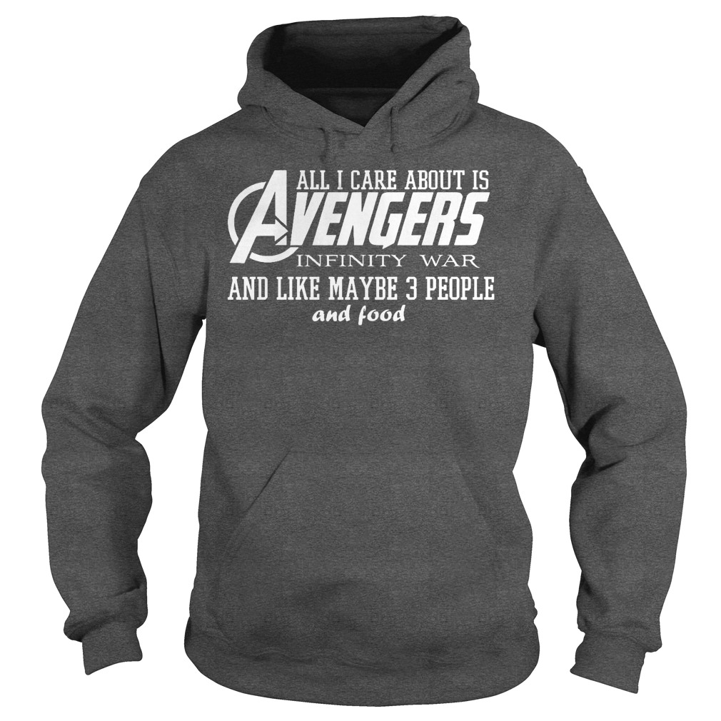 All I Care About Is Avengers Infinity War And Like Maybe 3 People And Food Hoodie