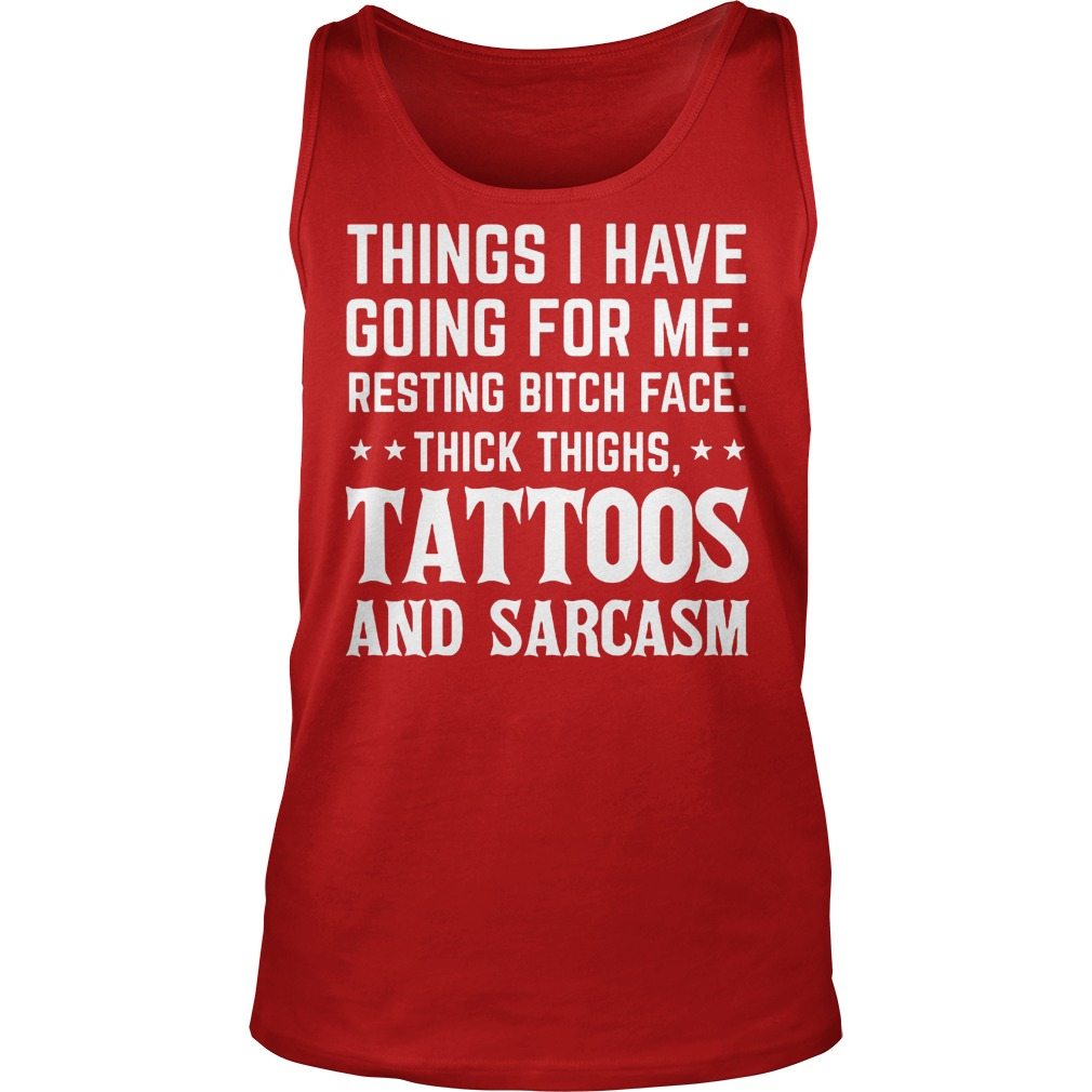 Things I Have Going For Me Resting Bitch Face Thick Thighs Tattoos And Sarcasm Tanktop