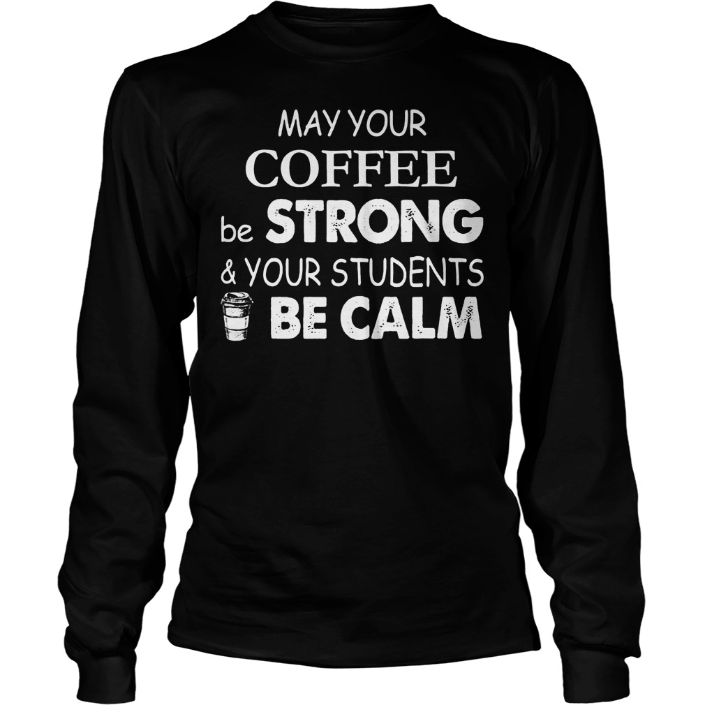 May Your Coffee Be Strong And Your Students Be Calm Longsleeve