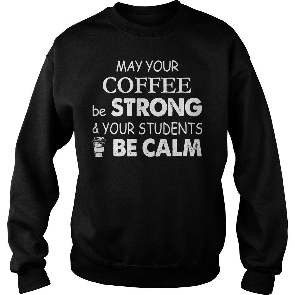 May Your Coffee Be Strong And Your Students Be Calm Sweater