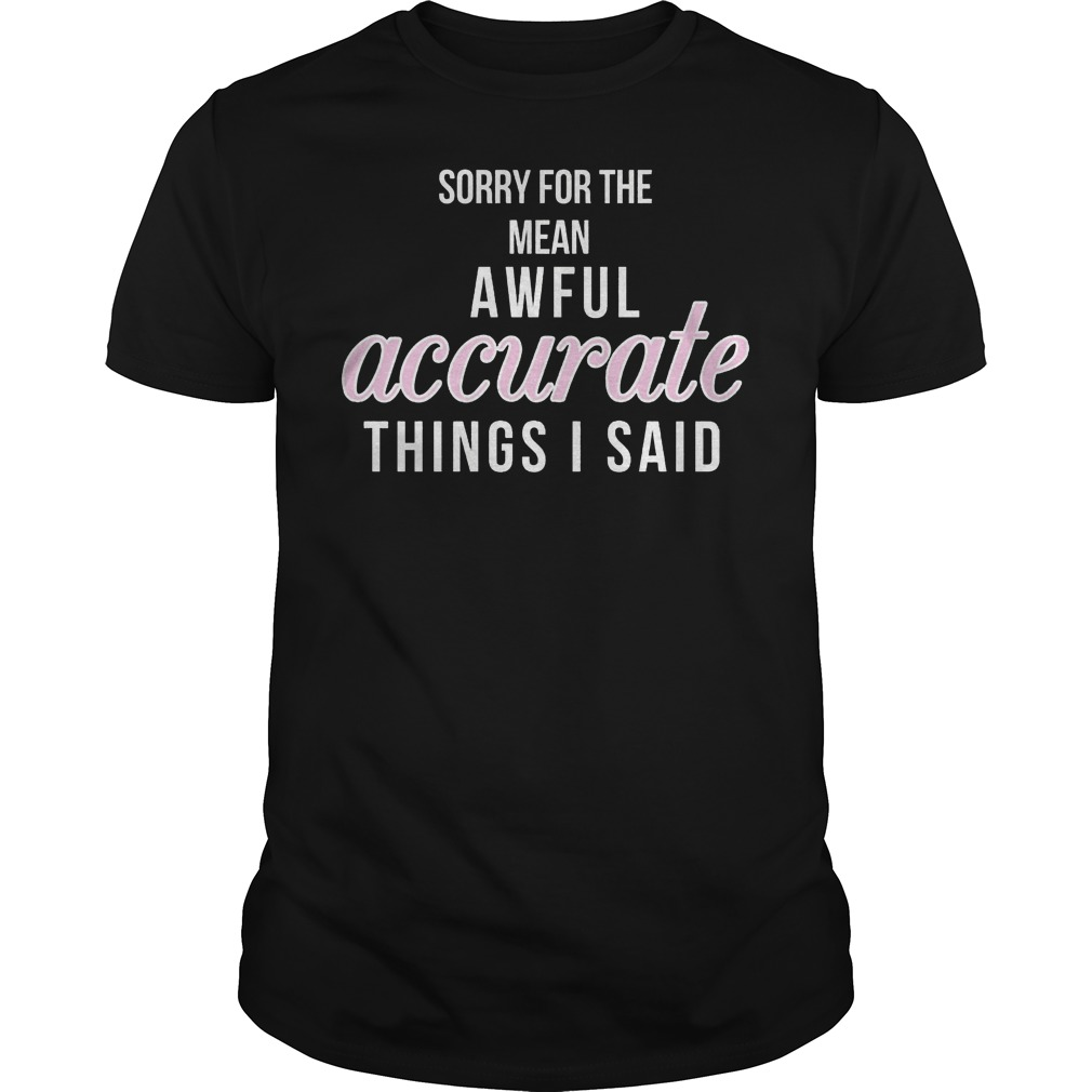 Sorry For The Mean, Awful Accurate Things I Said Shirt