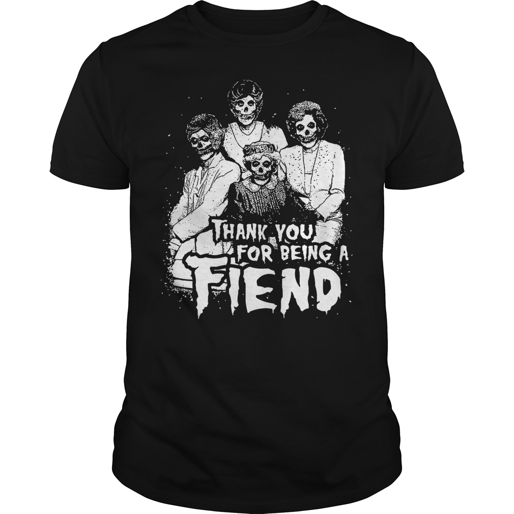 Thank You For Being A Fiend Shirt