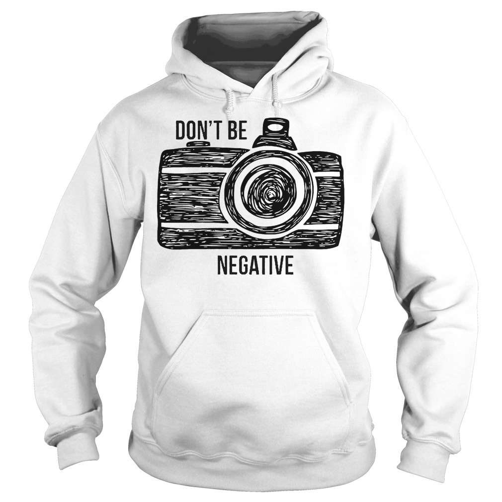 Camera Don't Be Negative Hoodie