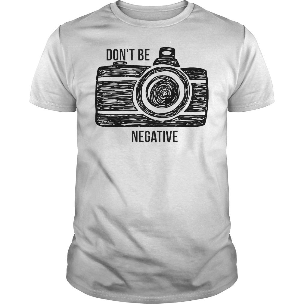 Camera Don't Be Negative T Shirt