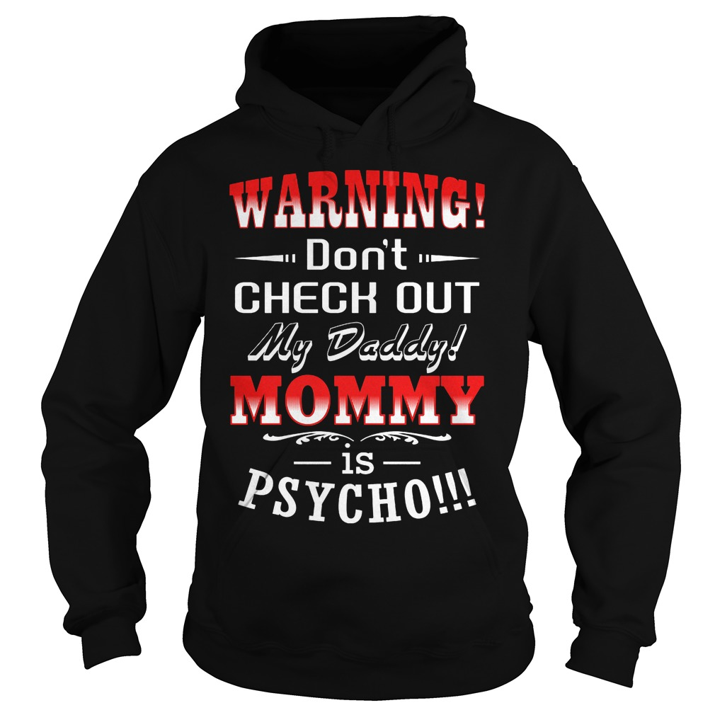 Warning Don't Check Out My Daddy Mommy Is Psycho Hoodie