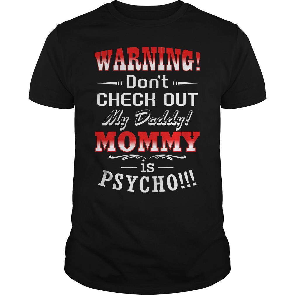 Warning Don't Check Out My Daddy Mommy Is Psycho T Shirt