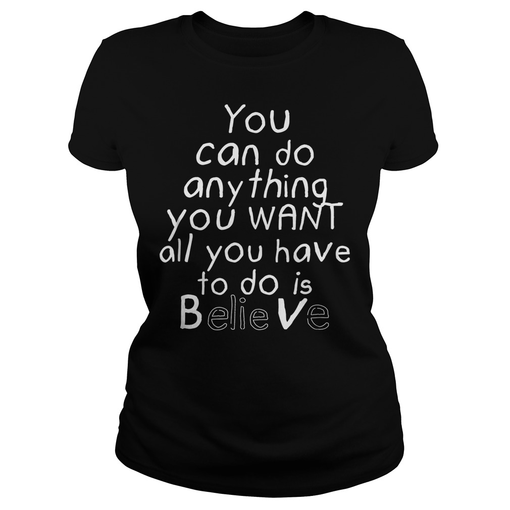 You Can Do Anything You Want All You Have To Do Is Believe Ladies