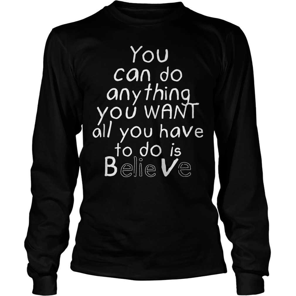You Can Do Anything You Want All You Have To Do Is Believe Longsleeve