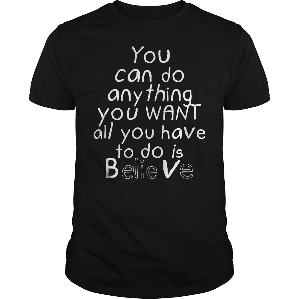 You Can Do Anything You Want All You Have To Do Is Believe T Shirt
