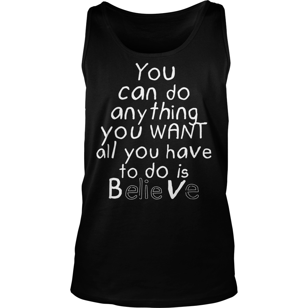You Can Do Anything You Want All You Have To Do Is Believe Tanktop