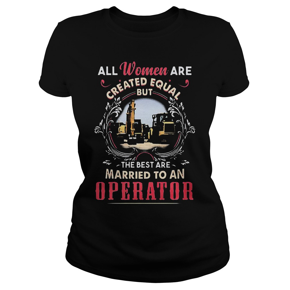 All Women Are Created Equal But The Best Are Married To An Operator T-Shirt Ladies Tee