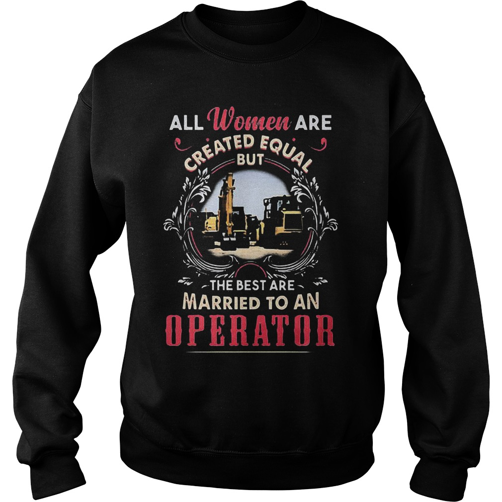 All Women Are Created Equal But The Best Are Married To An Operator T-Shirt Sweat Shirt
