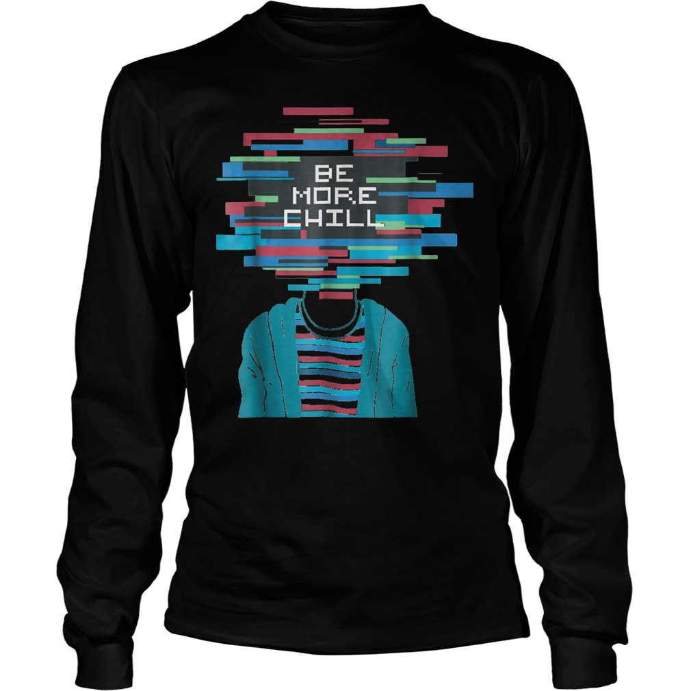 Be More Chill T-Shirt Longsleeve Tee Unisex