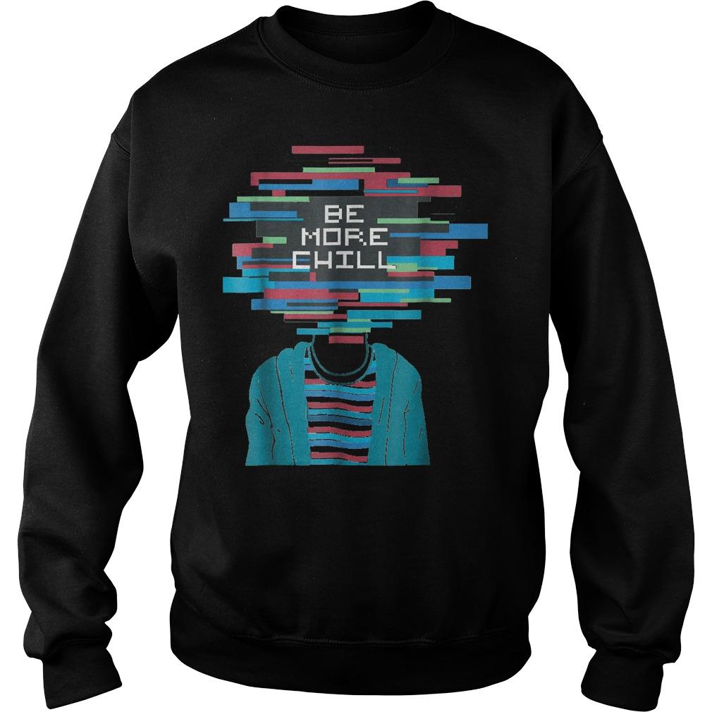Be More Chill T-Shirt Sweatshirt Unisex