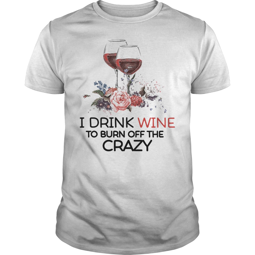 I Drink Wine To Burn Off The Crazy T Shirt