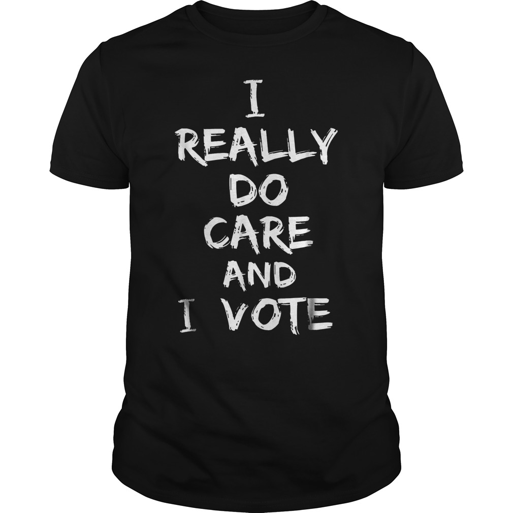 I Really Do Care And I Vote T Shirt