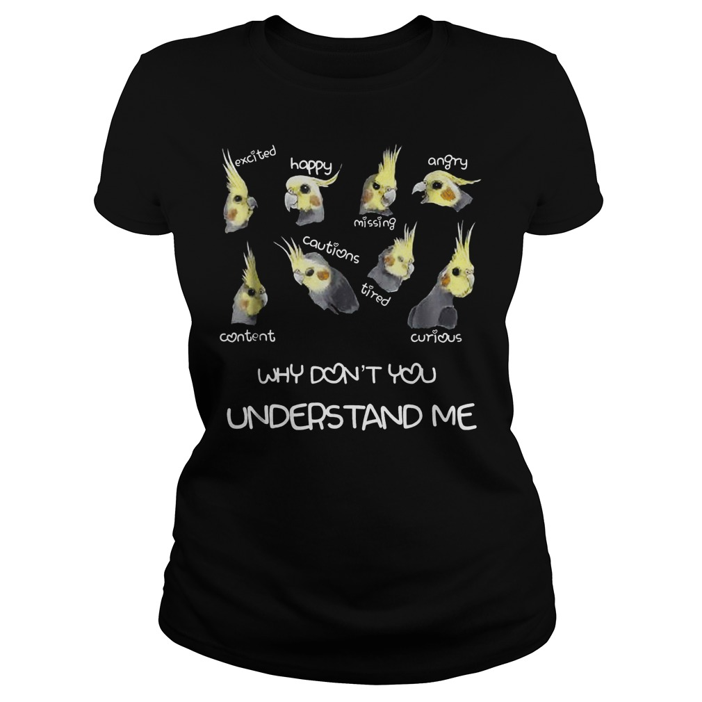 Official Cockatiel Emotions Why Don't You Understand Me T-Shirt Classic Ladies Tee