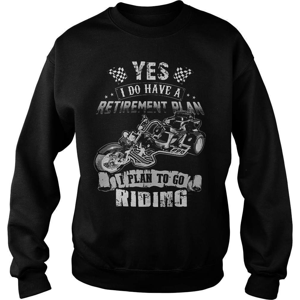 Yes I Do Have A Retirement Plan I Plan To Go Riding T-Shirt Sweat Shirt