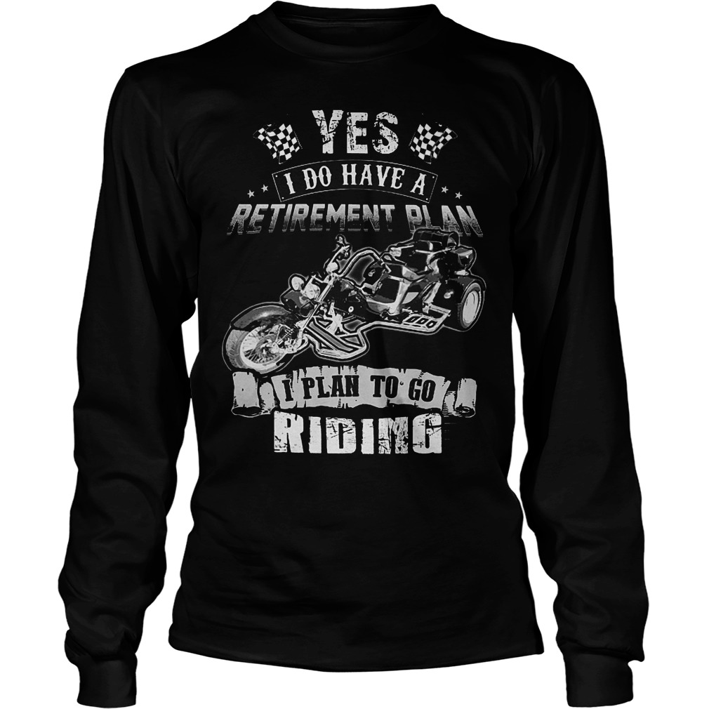 Yes I Do Have A Retirement Plan I Plan To Go Riding T-Shirt Unisex Longsleeve Tee