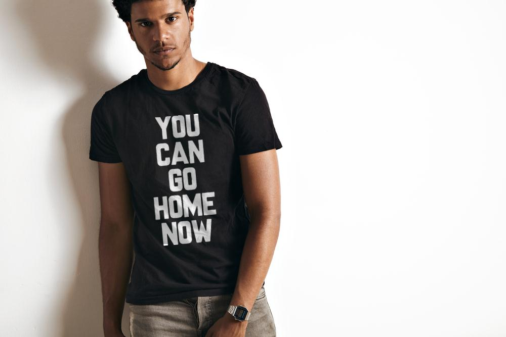 You Could Go Home Now T Shirt