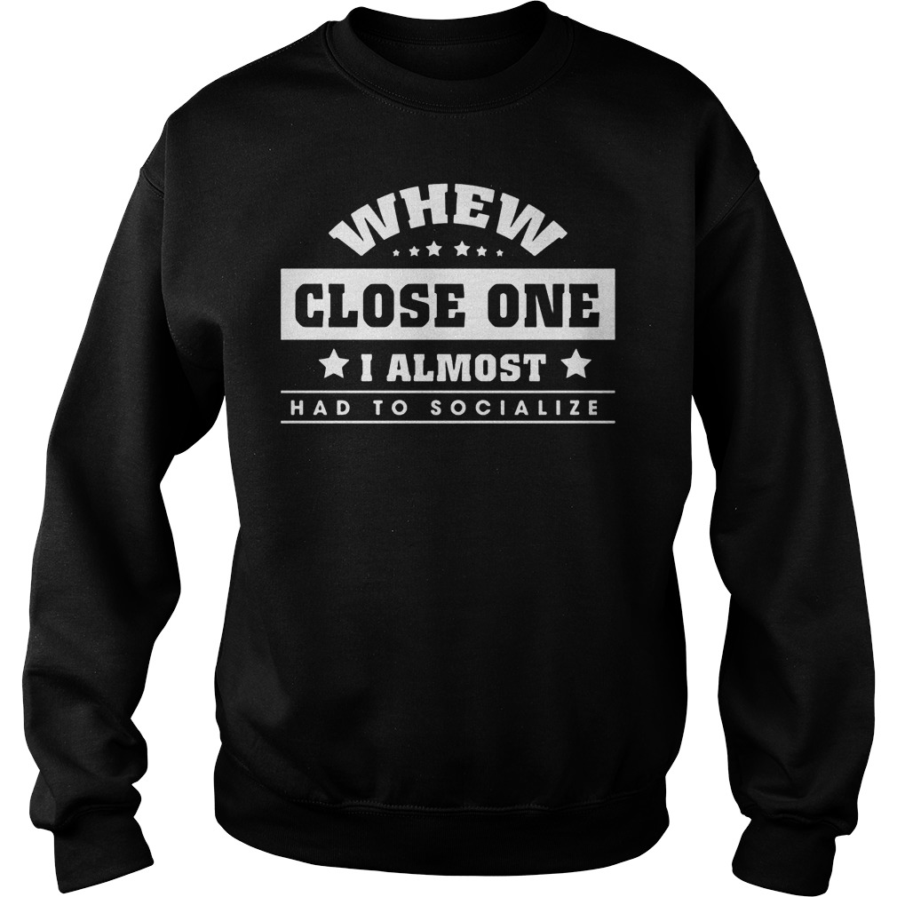 Best Price Whew close one I almost had to socialize shirt Sweatshirt Unisex