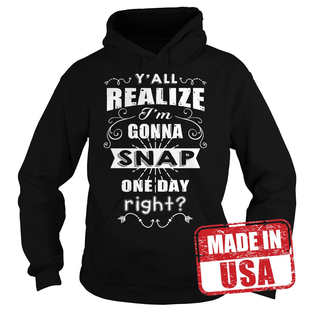 Best Price Y'all realize I'm gonna Snap one day right shirt Hoodie