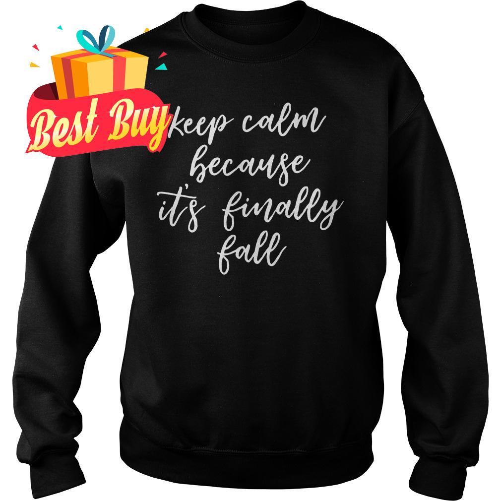 Official Keep Calm Because It's Finally Fall shirt Sweatshirt Unisex