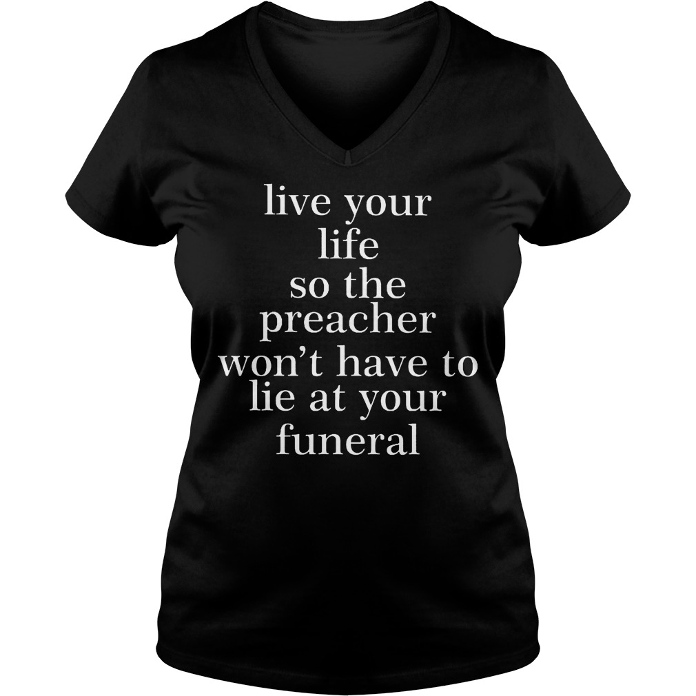 Original Live your life so the preacher won't have to lie at your funeral Shirt Ladies V-Neck